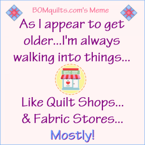 BOMquilts.com's Meme: As I appear to get older I'm always walking into things...like quilt shops & fabric stores!