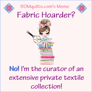 BOMquilts.com's Meme: Fabric Hoarder? Not on your life! I'm the curator of an extensive private textile collection!