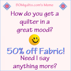 BOMquilts.com's Meme: How do you get a quilter in a good mood? 50% off Fabric!