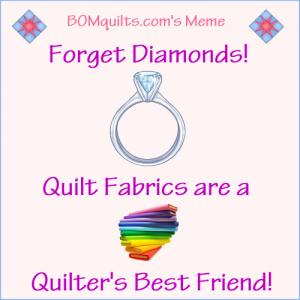BOMquilts.com's Meme: Forget Diamonds! Quilt Fabrics are a Quilter's Best Friend!