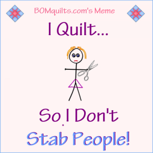 BOMquilts.com's Meme: I Quilt so I don't...!