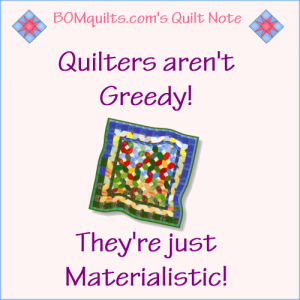 BOMquilts.com's Meme: Quilters aren't Greedy! They're Materialistic!