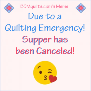 BOMquilts.com's Meme: Due to a Quilting Emergency Supper's been Canceled!