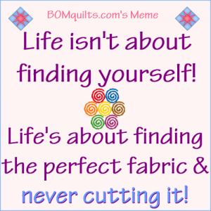 BOMquilts.com's Meme: Life isn't about finding yourself! Life's about finding the perfect fabric & never cutting it!