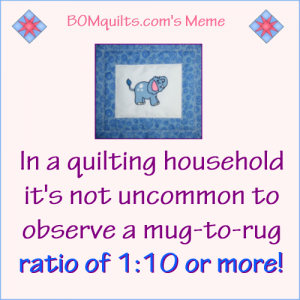 BOMquilt's Meme: What's your mug-to-rug ratio?