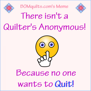 BOMquilt's Meme: I'm not a Quitter! I'm a Quilter! They're not always one in the same! But in this case I'm both!