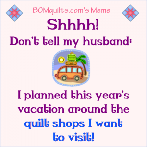 BOMquilt's Meme: Shhh...Don't Tell my Husband! There will be serious consequences (to me & you) if you do!