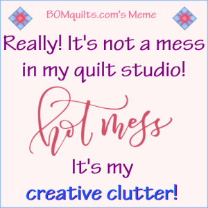 BOMquilts.com's meme: Can anyone relate with me? I can't be the only one who has *creative clutter* in their studio. Can I? Not possible! Stand up & be heard!