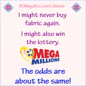 """BOMquilts.com's meme: """"Merriam-Webster"""" defines the word """"Odds"""" as: """"The probability that one thing is so or will happen rather than another."""" Sounds to me like we're talking about the same thing when it comes to buying more quilt fabric. How are your odds today?"""